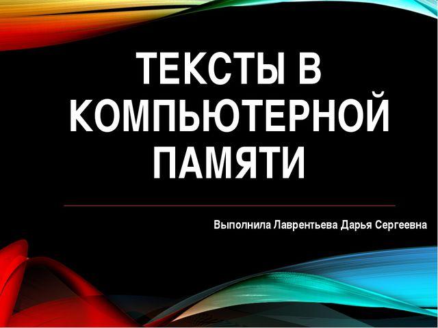 ТЕКСТЫ В КОМПЬЮТЕРНОЙ ПАМЯТИ Выполнила Лаврентьева Дарья Сергеевна