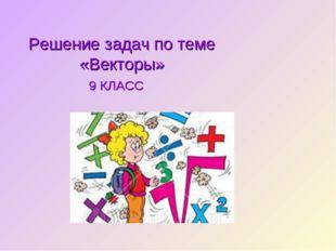 Решение задач по теме «Векторы» 9 КЛАСС