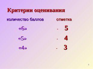 Критерии оценивания количество баллов отметка «6» - 5 «5» - 4 «4» - 3 *