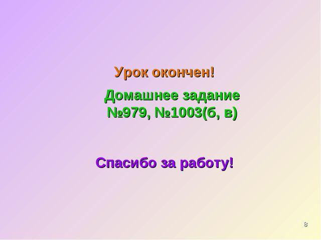 * Урок окончен! Спасибо за работу! Домашнее задание №979, №1003(б, в)