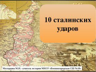 10 сталинских ударов Молодцова М.И. –учитель истории МКОУ «Военногородская С
