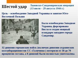 Шестой удар Львовско-Сандомировская операция (13 июля – 29 августа 1944 г.) Ц
