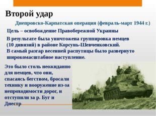 Второй удар Днепровско-Карпатская операция (февраль-март 1944 г.) Цель – осво