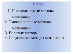 Методы 1. Познавательные методы мотивации 2. Эмоциональные методы мотивации