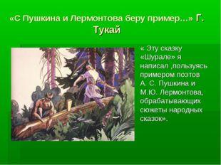 «С Пушкина и Лермонтова беру пример…» Г. Тукай « Эту сказку «Шурале» я написа