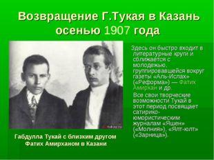 Возвращение Г.Тукая в Казань осенью 1907 года Здесь он быстро входит в литера
