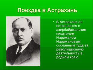 Поездка в Астрахань В Астрахани он встречается с азербайджанским писателем На