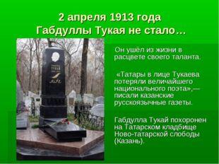 2 апреля 1913 года Габдуллы Тукая не стало… Он ушёл из жизни в расцвете своег