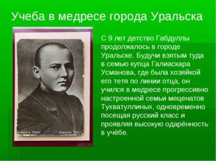 С 9 лет детство Габдуллы продолжалось в городе Уральске. Будучи взятым туда в