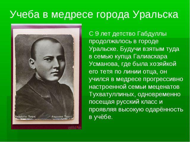 С 9 лет детство Габдуллы продолжалось в городе Уральске. Будучи взятым туда в...