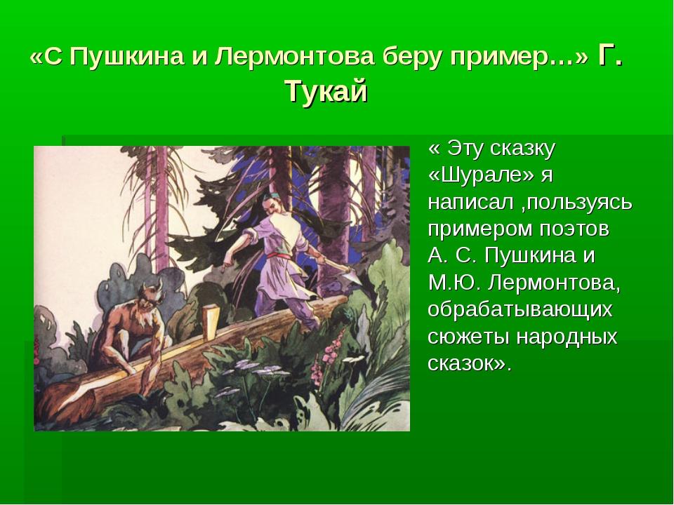 «С Пушкина и Лермонтова беру пример…» Г. Тукай « Эту сказку «Шурале» я написа...