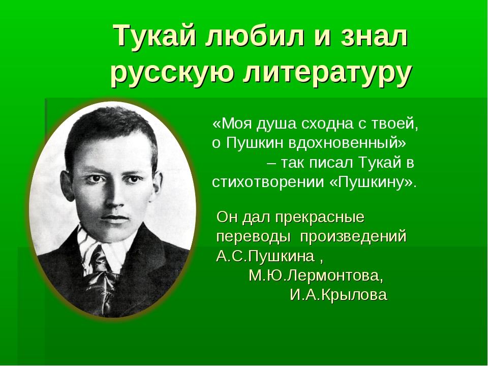 Тукай любил и знал русскую литературу «Моя душа сходна с твоей, о Пушкин вдох...