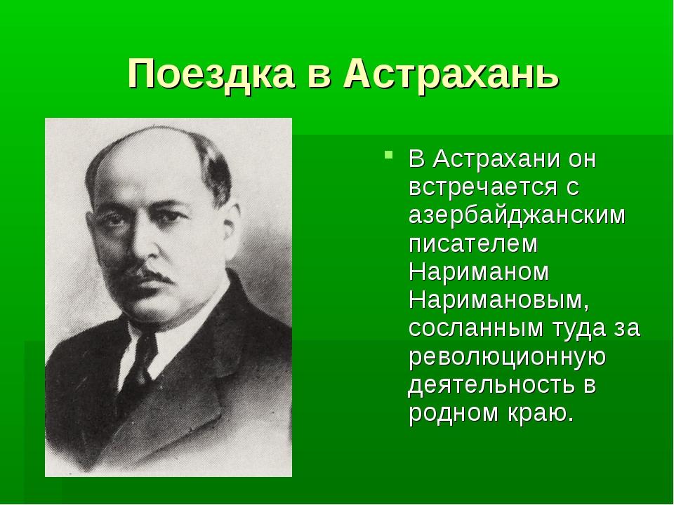 Поездка в Астрахань В Астрахани он встречается с азербайджанским писателем На...