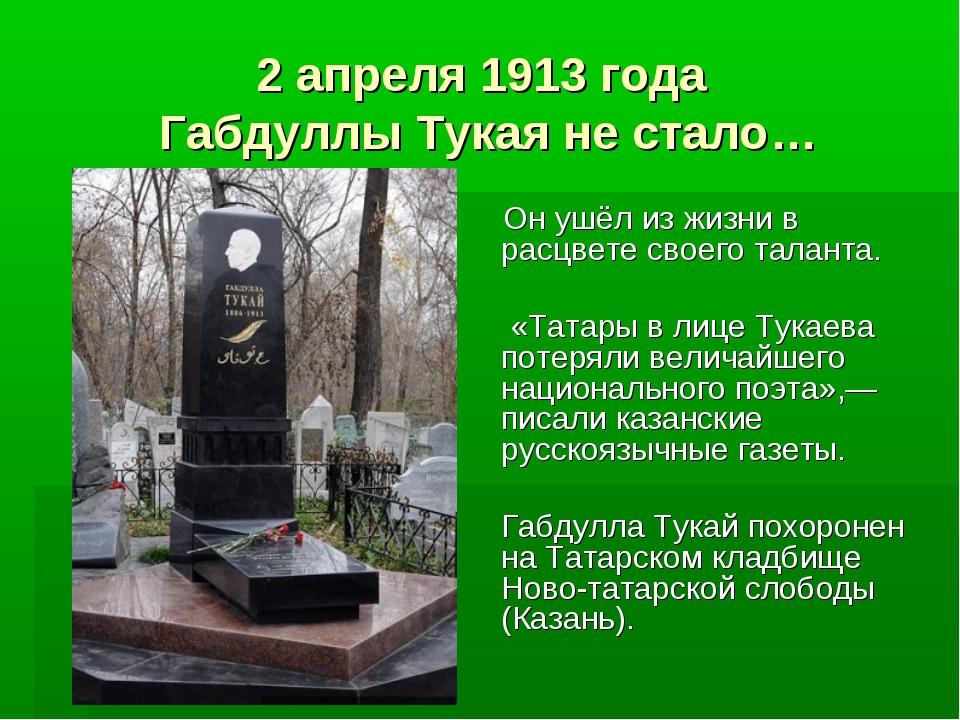 2 апреля 1913 года Габдуллы Тукая не стало… Он ушёл из жизни в расцвете своег...