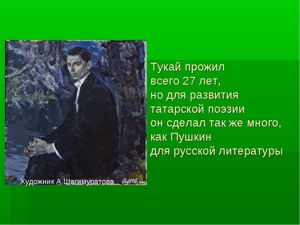 Тукай прожил всего 27 лет, но для развития татарской поэзии он сделал так же...