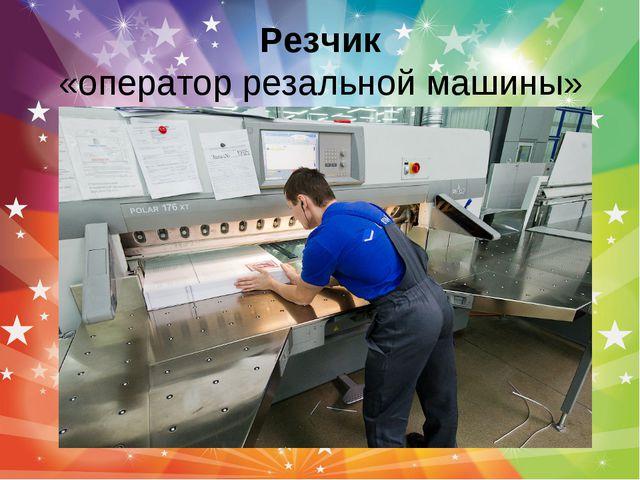 Резчик «оператор резальной машины»