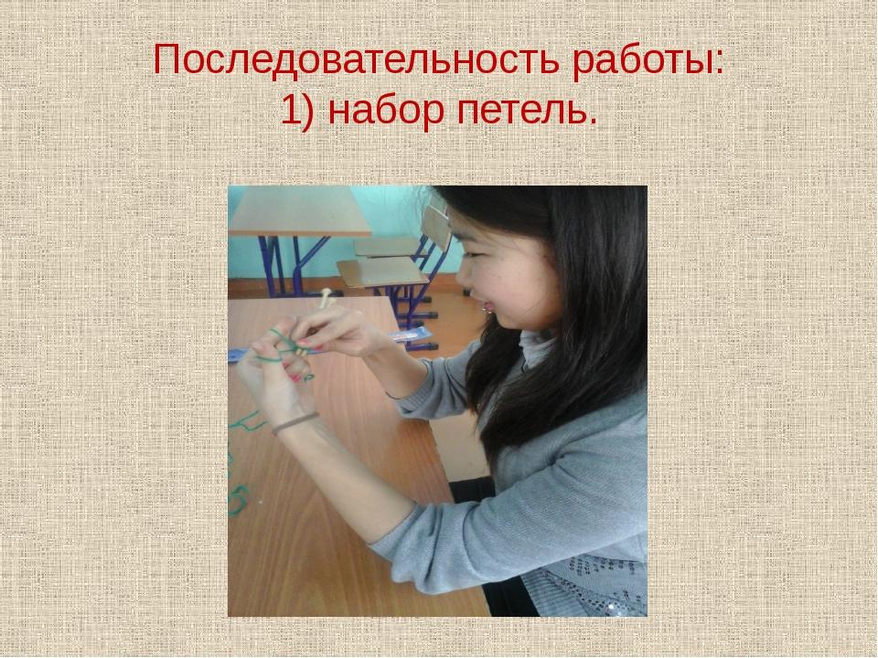 Последовательность работы: 1) набор петель.