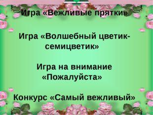 Игра «Вежливые прятки» Игра «Волшебный цветик-семицветик» Игра на внимание «