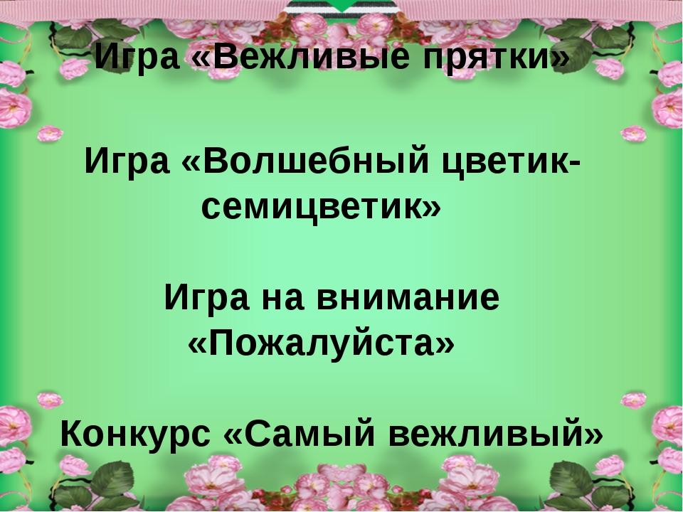 Игра «Вежливые прятки» Игра «Волшебный цветик-семицветик» Игра на внимание «...