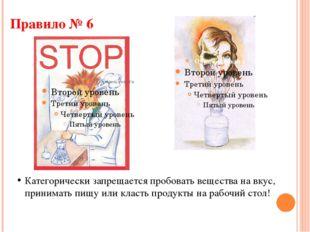 Правило № 6 Категорически запрещается пробовать вещества на вкус, принимать п