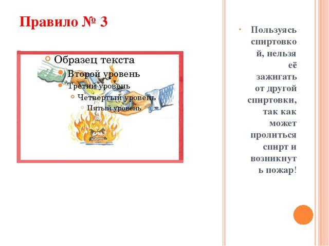Правило № 3 Пользуясь спиртовкой, нельзя её зажигать от другой спиртовки, так...