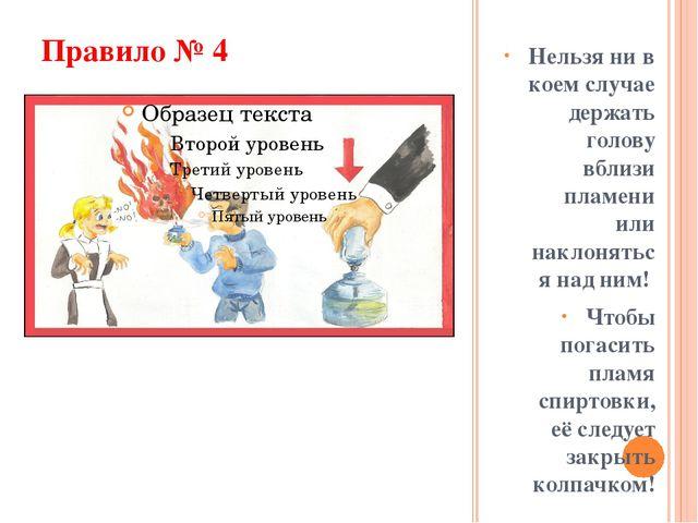 Правило № 4 Нельзя ни в коем случае держать голову вблизи пламени или наклоня...