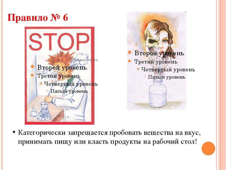 Правило № 6 Категорически запрещается пробовать вещества на вкус, принимать п...