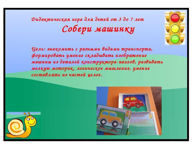 Дидактическая игра для детей от 3 до 7 лет Собери машинку Цель: знакомить с р...