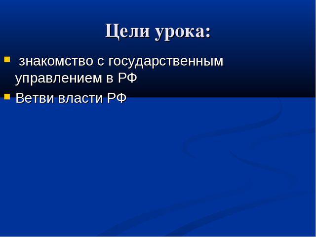 Цели урока: знакомство с государственным управлением в РФ Ветви власти РФ