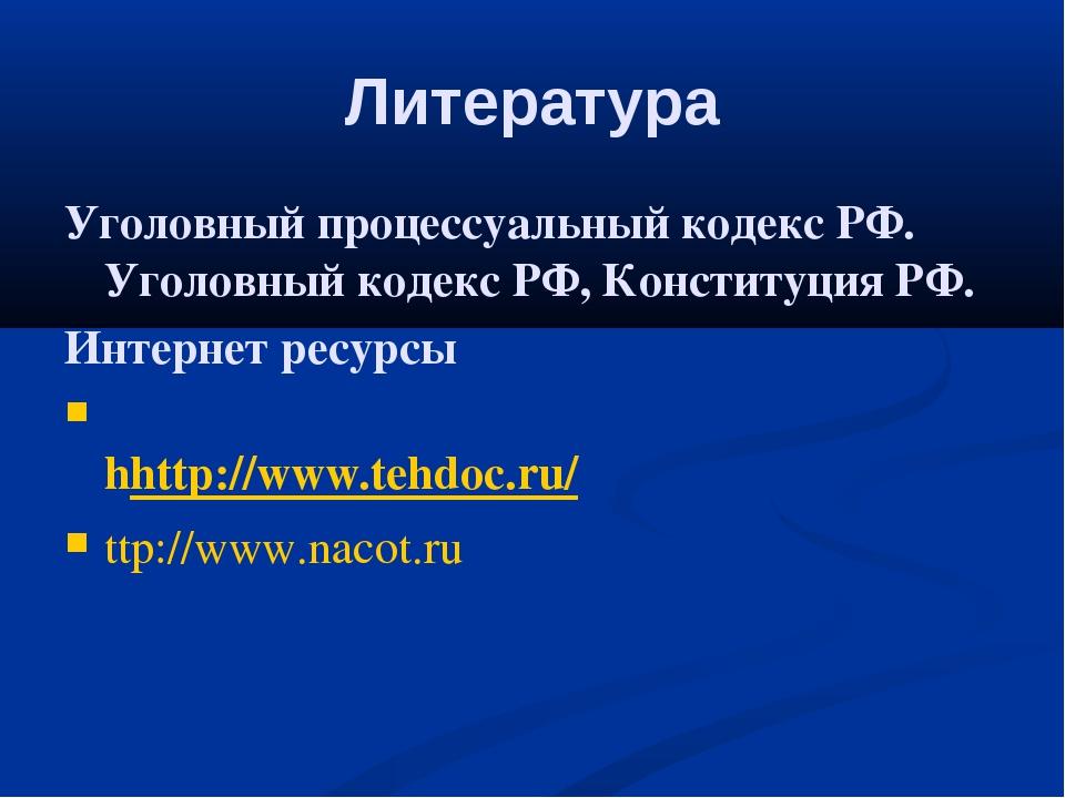 Литература Уголовный процессуальный кодекс РФ. Уголовный кодекс РФ, Конституц...