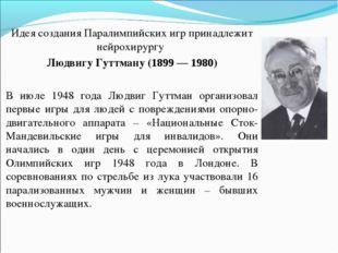 Идея создания Паралимпийских игр принадлежит нейрохирургу Людвигу Гуттману (