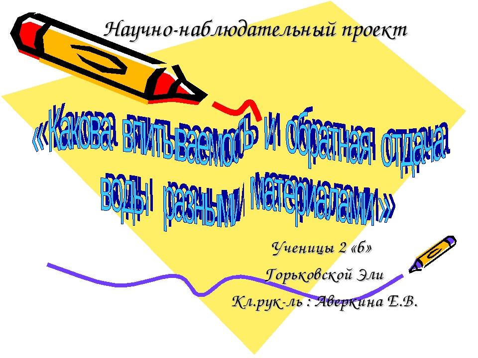 Научно-наблюдательный проект Ученицы 2 «б» Горьковской Эли Кл.рук-ль : Аверки...