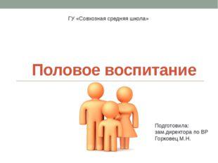 Половое воспитание ГУ «Совхозная средняя школа» Подготовила: зам.директора по
