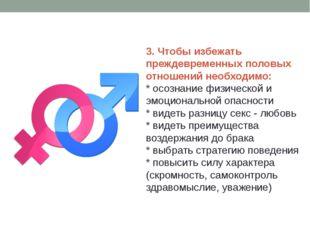 3. Чтобы избежать преждевременных половых отношений необходимо: * осознание ф