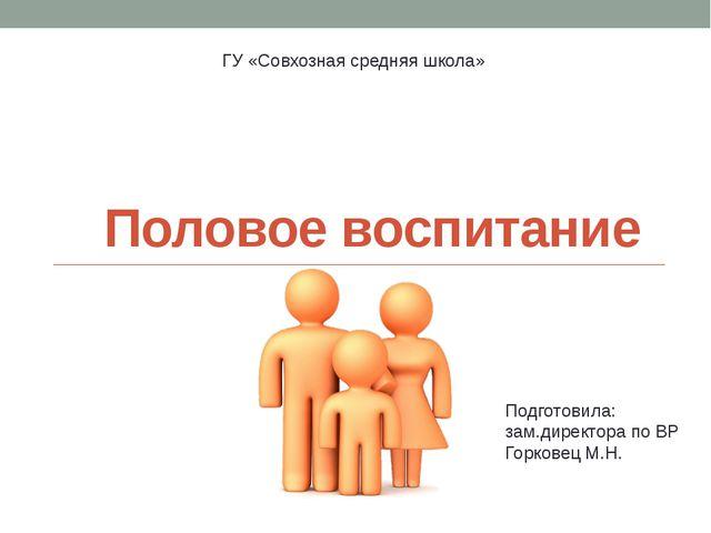 Половое воспитание ГУ «Совхозная средняя школа» Подготовила: зам.директора по...