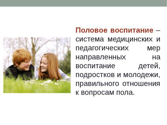 Половое воспитание – система медицинских и педагогических мер направленных на...