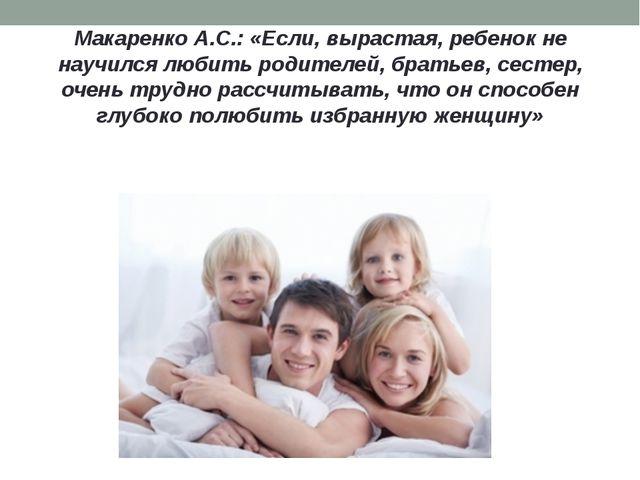 Макаренко А.С.: «Если, вырастая, ребенок не научился любить родителей, братье...