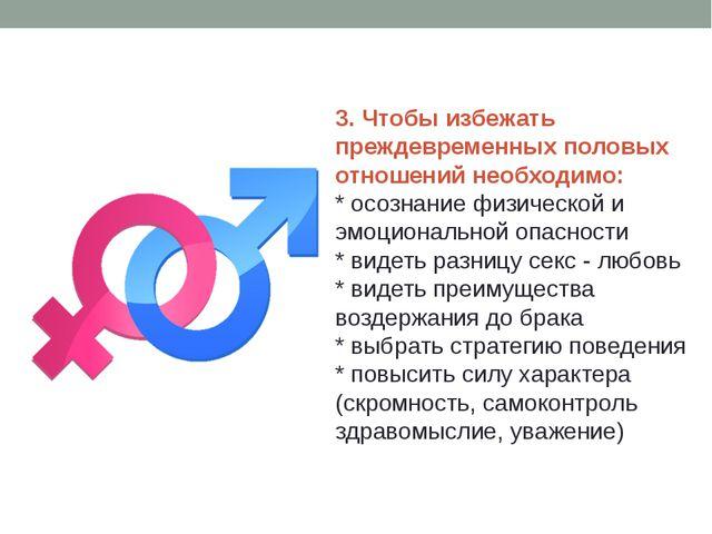 3. Чтобы избежать преждевременных половых отношений необходимо: * осознание ф...