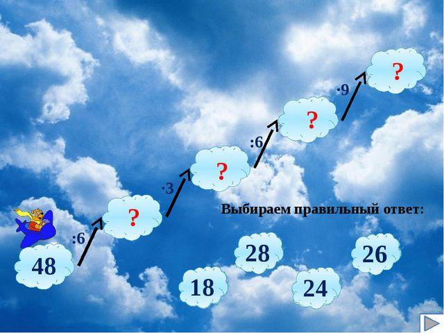 :6 ∙3 :6 ∙9 Выбираем правильный ответ: ? ? ? ? 7 8 6 9 36 27 32 28 4 3 5 2 2...