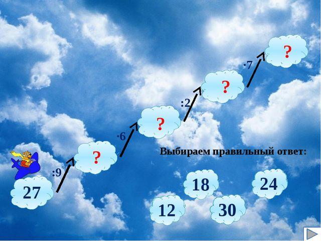 :9 ∙6 :2 ∙7 Выбираем правильный ответ: ? ? ? ? 2 3 5 4 63 72 54 81 9 6 7 8 1...