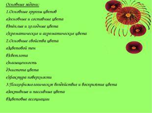 Основные задачи: 1.Основные группы цветов а)основные и составные цвета в)тёпл