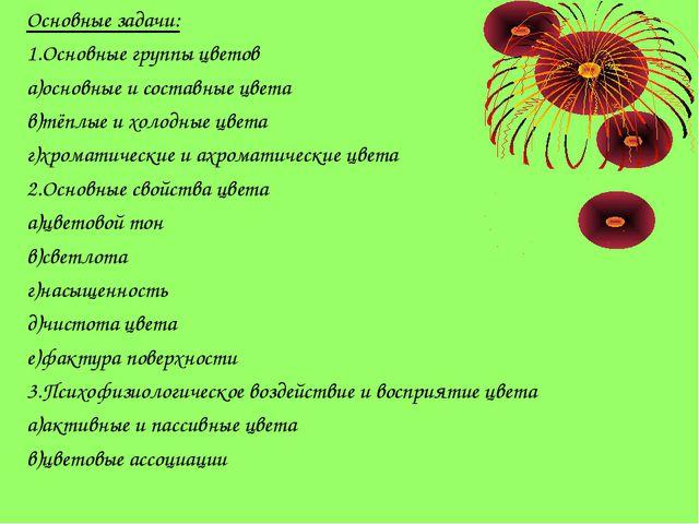 Основные задачи: 1.Основные группы цветов а)основные и составные цвета в)тёпл...