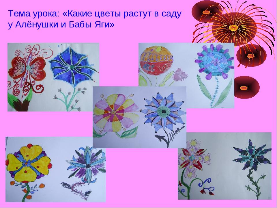 Тема урока: «Какие цветы растут в саду у Алёнушки и Бабы Яги»