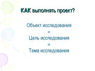 КАК выполнять проект? Объект исследования + Цель исследования = Тема исследов