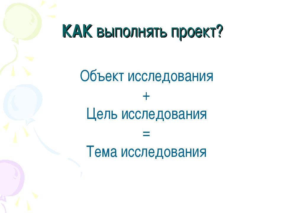 КАК выполнять проект? Объект исследования + Цель исследования = Тема исследов...