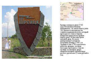 Троицк основан в июне1743 годаНеплюевым Иваном Ивановичем, на левом берег