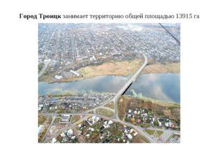 Город Троицкзанимает территорию общей площадью 13915 га