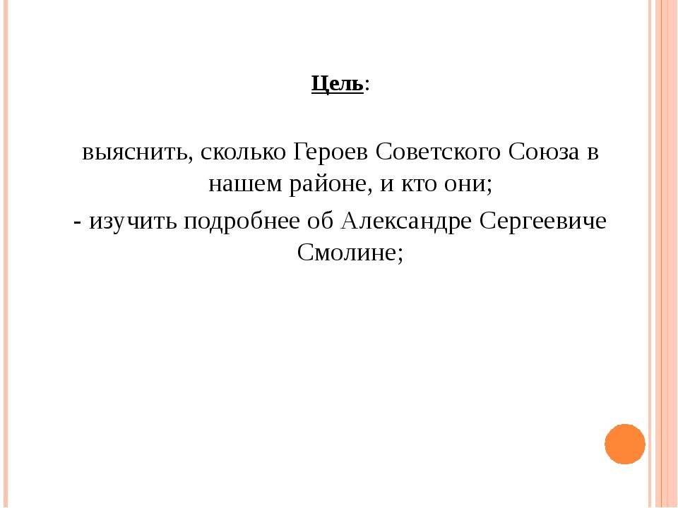 Цель: выяснить, сколько Героев Советского Союза в нашем районе, и кто они; -...