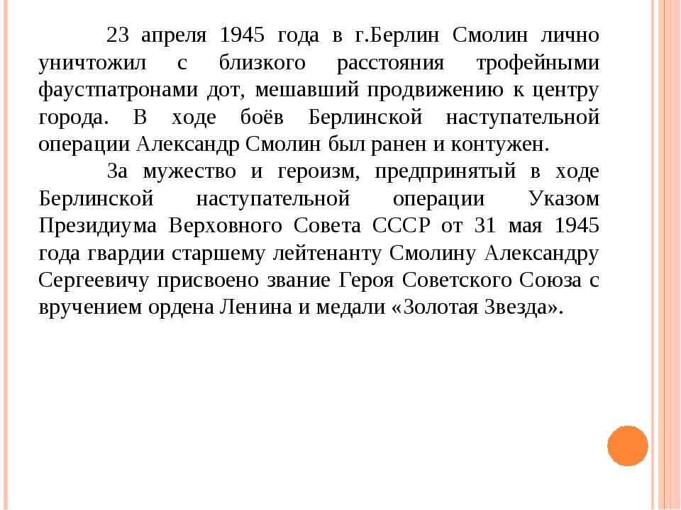 23 апреля 1945 года в г.Берлин Смолин лично уничтожил с близкого расстояния...