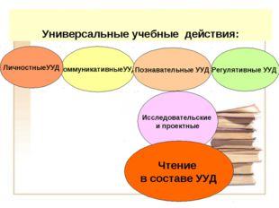 Универсальные учебные действия: КоммуникативныеУУД Исследовательские и проект